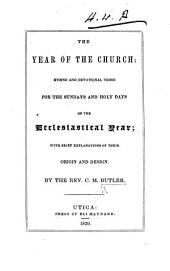 The Year of the Church: Hymns and Devotional Verse for the Sundays and Holy Days of the Ecclesiastical Year; with Brief Explanations of Their Origin and Design