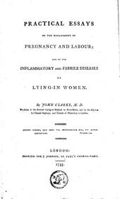 Practical Essays on the Management of Pregnancy and Labour ; and on the Inflammatory and Febrile Diseases of Lying-in Women