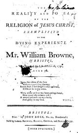 The Reality And Power Of The Religion Of Jesus Christ  Exemplified In The Dying Experience Of Mr  William Browne  Of Bristol  Etc   The Advertisement Signed  John Browne