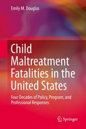 Child Maltreatment Fatalities in the United States: Four Decades of Policy, Program, and Professional Responses