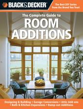 Black & Decker The Complete Guide to Room Additions: Designing & Building *Garage Conversions *Attic Add-ons *Bath & Kitchen Expansions *Bump-out Additio
