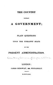 The Country Without a Government: Or, Plain Questions Upon the Unhappy State of the Present Administration