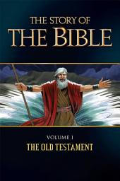 The Story of the Bible: Volume I - The Old Testament