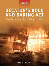 Decatur's Bold and Daring Act: The Philadelphia in Tripoli 1804