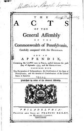The Acts of the General Assembly of the Commonwealth of Pennsylvania,: Carefully Compared with the Originals. : And an Appendix Containing the Laws Now in Force, Passed Between the 30th Day of September 1775, and the Revolution. : Together with the Declaration of Independence; the Constitution of the State of Pennsylvania; and the Articles of Confederation of the United States of America