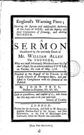 England's Warning Piece: Shewing the Supreme and Indispensable Authority of the Laws of God; and the Impiety, and Fatal Consequences of Screening, and Abetting Murder. A Sermon Occasioned by the Untimely Death of Mr. William Allen the Younger who was Most Inhumanly Murdered Near His Father's House, by an Arbitary [sic] Military Power, on Tuesday, the 10th of May, 1768. ... By John Free, ...