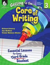 Getting to the Core of Writing: Essential Lessons for Every Third Grade Student: Essential Lessons for Every Third Grade Student