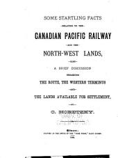 Some Startling Facts Relating to the Canadian Pacific Railway and the North-west Lands: Also a Brief Discussion Regarding the Route, the Western Terminus and the Lands Available for Settlement
