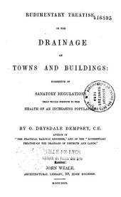 Rudimentary treatise on the drainage of towns and buildings: suggestive of sanatory regulations that would conduce to the health of an increasing population