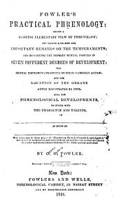 Fowler's practical phrenology: giving a concise elementary view of phrenology; presenting some new and important remarks on the temperaments; and describing the primary mental powers in seven different degrees of development: the mental phenomena produced by their combined action: and the location of the organs amply illustrated by cuts. Also, the phrenological developments, together with the character and talents, of ...