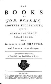 The Books of Job, Psalms, Proverbs, Ecclesiastes, and the Song of Solomon Paraphras'd:: With Arguments to Each Chapter, and Annotations Thereupon
