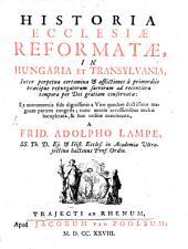 Historia Ecclesiae Reformatae, in Hungaria et Transylvania ...: Ex monumentis ... a Viro quodam doctissimo magnam partem congesta; ... & hoc ordine concinnata