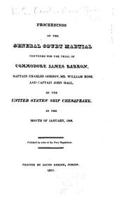 Proceedings of the General Court Martial Convened for the Trial of Commodore James Barron, Captain Charles Gordon, Mr. William Hook, and Captain John Hall, of the United States' Ship Chesapeake, in the Month of January, 1808