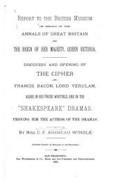 "Report to the British Museum on Behalf of the Annals of Great Britain and the Reign of Her Majesty, Queen Victoria: Discovery and Opening of the Cipher of Francis Bacon, Lord Verulam, Alike in His Prose Writings and in the ""Shakespeare"" Dramas, Proving Him the Author of the Dramas"
