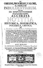 De origine, progressu, valore, ac fructu indulgentiarum, nec non de dispositionibus ad eas lucrandas requisitis, accurata notitia historica, dogmatica, polemica, critica: Volume 1