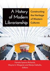 A History of Modern Librarianship: Constructing the Heritage of Western Cultures: Constructing the Heritage of Western Cultures