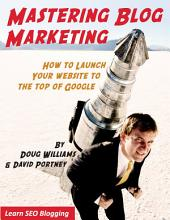 MASTERING BLOG MARKETING: HOW TO LAUNCH YOUR WEBSITE TO THE TOP OF GOOGLE