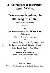 A Katekisam a trotrokko ngah Watts, re Tra-ramne tra-lom, de ma-leng ma-lom, kaha trantr tra-temne: Or. A translation of Dr. Watts First Catechism into the Femneh-language with some Prayers and Hymns, for the use of the Church-Missionary- Schools in the Temneh. Country West-Africa, by C. F. Schlenker