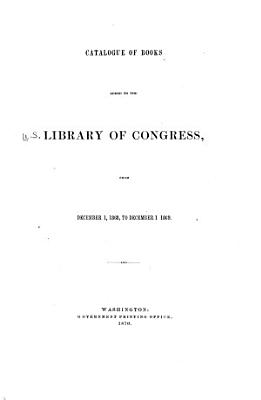 Catalogue of Books Added to the Library of Congress  from December 1  1868  to December 1  1869