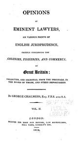 Opinions of Eminent Lawyers, on Various Points of English Jurisprudence, Chiefly Concerning the Colonies, Fisheries, and Commerce of Great Britain: Collected, and Digested, from the Originals, in the Board of Trade, and Other Depositories, Volume 2