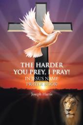 The Harder You Prey, I Pray!: In Jesus' Name Prayer Book