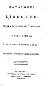 Catalogus Librorum ad Rem Medicam spectantium in Bibliotheca Academiæ Edinburgenæ secundum auctorum nomina dispositus