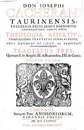 Don Iosephi Cacherani Taurinensis Theologia assertiua complectens tractatus scholasticos, noua methodo vtilitati, ac breuitati maxime accommodata dispositos. Tractatus tres, quorum 1. De Angelis, 2. De beatitudine, 3. De Gratia