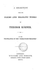 A selection from the poems and dramatic works of Theodor Körner, by the tr. of the 'Nibelungen-treasure'.