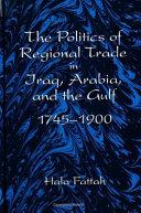 The Politics of Regional Trade in Iraq  Arabia  and the Gulf  1745 1900