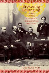 Brokering Belonging: Chinese in Canada's Exclusion Era, 1885-1945