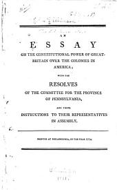 An Essay on the Constitutional Power of Great Britain Over the Colonies in America: With the Resolves of the Committee for the Province of Pennsylvania, and Their Instructions to Their Representatives in Assembly, Volume 13, Issue 1