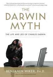 The Darwin Myth: The Life and Lies Charles Darwin
