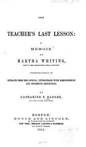 The teacher's last lesson: a memoir of Martha Whiting, late of the Charleston female seminary. Consisting chiefly of extracts from her journal, interspersed with reminiscences and suggestive reflections