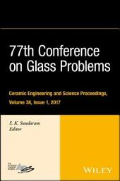 77th Conference on Glass Problems: A Collection of Papers Presented at the 77th Conference on Glass Problems, Greater Columbus Convention Center, Columbus, OH, November 7-9, 2016