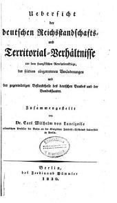 Uebersicht der deutschen Reichsstandschafts- und Territorial-Verhältnisse vor dem französischen Revolutionskriege, der seitdem eingetretenen Veränderungen und der gegenwärtigen Bestandtheile des deutschen Bundes und der Bundesstaaten