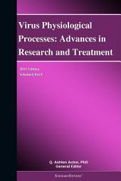 Virus Physiological Processes: Advances in Research and Treatment: 2011 Edition: ScholarlyBrief