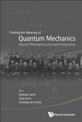 Probing the Meaning of Quantum Mechanics: Physical, Philosophical and Logical Perspectives
