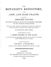 The Botanist's Repository, for New, and Rare Plants: Containing Coloured Figures of Such Plants, as Have Not Hitherto Appeared in Any Similar Publication; with All Their Essential Characters, Botanically Arranged, After the Sexual System of the Celebrated Linnaeus; in English and Latin. To Each Description is Added, a Short History of the Plant. The Whole Executed, Volumes 1-2