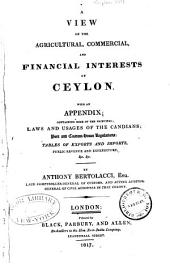 A View of the Agricultural, Commercial, and Financial Interests of Ceylon: With an Appendix, Containing Some of the Principal Laws and Usages of the Canadians; Port and Custom-house Regulations, &c