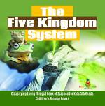 The Five Kingdom System   Classifying Living Things   Book of Science for Kids 5th Grade   Children's Biology Books