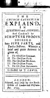 The Church Catechism Explain'd, in Questions and Answers ... Collected by J. Lewis