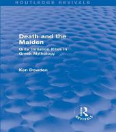 Death and the Maiden (Routledge Revivals): Girls' Initiation Rites in Greek Mythology