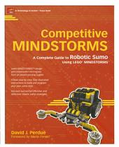 Competitive MINDSTORMS: A Complete Guide to Robotic Sumo using LEGO MINDSTORMS