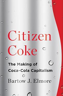 Citizen Coke  The Making of Coca Cola Capitalism