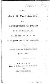 The Art of Pleasing; Or, Instructions for Youth in the First Stage of Life, in a Series of Letters to the Present Earl of Chesterfield, by the Late Philip Earl of Chesterfield. Now First Collected