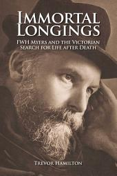 Immortal Longings: FWH Myers and the Victorian Search for Life After Death