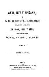 Ayer, hoy y mañana: ó, La fé, el vapor y la electricidad. Cuadros sociales de 1800, 1850 y 1899 dibujados a la pluma, Volumen 3