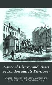 National History and Views of London and Its Environs;: Embracing Their Antiquities, Modern Improvements, &c., &c. from Original Drawings by Eminent Artists, Volumes 1-2