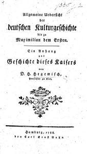 Allgemeine Uebersicht der deutschen Kulturgeschichte bis zu Maximilian dem Ersten. Ein Anhang zur Geschichte dieses Kaisers