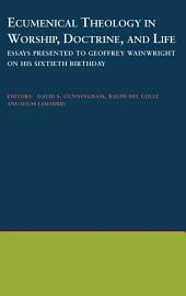 Ecumenical Theology in Worship, Doctrine, and Life: Essays Presented to Geoffrey Wainwright on his Sixtieth Birthday